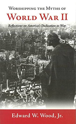 Worshipping the Myths of World War II: Reflections on America's Dedication to War