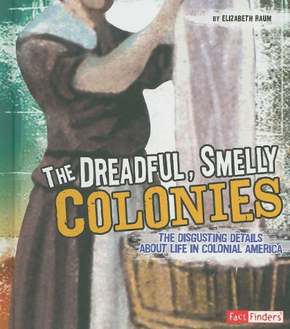 The Dreadful, Smelly Colonies: The Disgusting Details About Life in Colonial America (Fact Finders: Disgusting History)