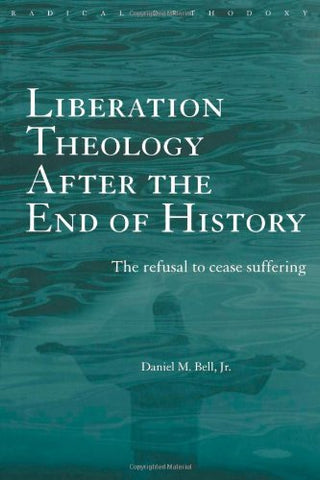 Liberation Theology after the End of History: The refusal to cease suffering (Routledge Radical Orthodoxy)