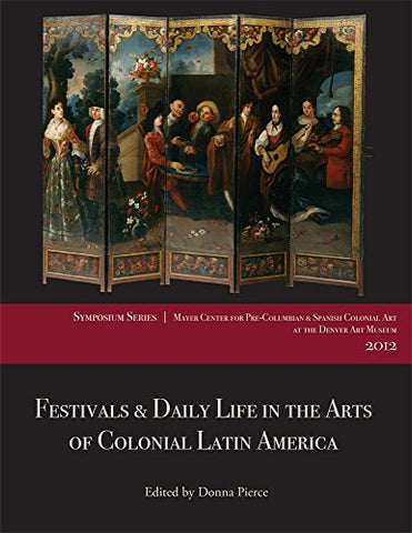 Festivals and Daily Life in the Arts of Colonial Latin America, 14921850: Papers from the 2012 Mayer Center Symposium at the Denver Art Museum