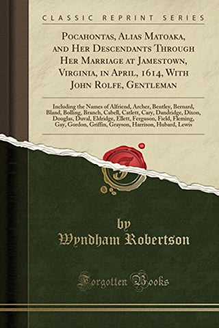 Pocahontas, Alias Matoaka, and Her Descendants Through Her Marriage at Jamestown, Virginia, in April, 1614, With John Rolfe, Gentleman: Including the Branch, Cabell, Catlett, Cary, Dandridge, Di