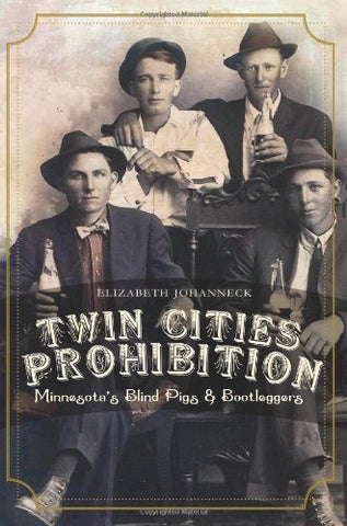 Twin Cities Prohibition: Minnesota Blind Pigs & Bootleggers