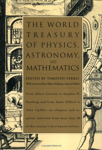 The World Treasury of Physics, Astronomy, and Mathematics: From Albert Einstein to Stephen W. Hawking and From Annie Dillard to John Updike - an ... Than 90 of This Century's Best-Known Writers