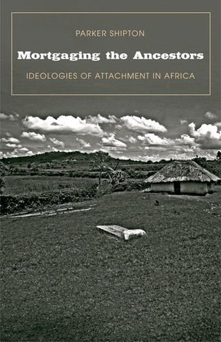 Mortgaging the Ancestors: Ideologies of Attachment in Africa (Yale Agrarian Studies Series)