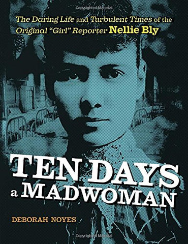 Ten Days a Madwoman: The Daring Life and Turbulent Times of the Original Girl Reporter, Nellie Bly