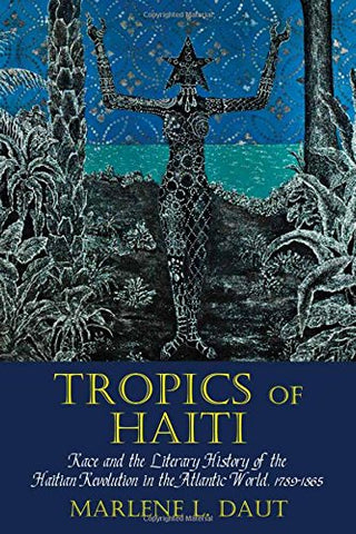 Tropics of Haiti: Race and the Literary History of the Haitian Revolution in the Atlantic World, 1789-1865 (Liverpool Studies in International Slavery LUP)