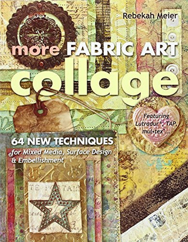 More Fabric Art Collage: 64 New Techniques for Mixed Media, Surface Design & Embellishment  Featuring Lutradur, TAP, MulTex