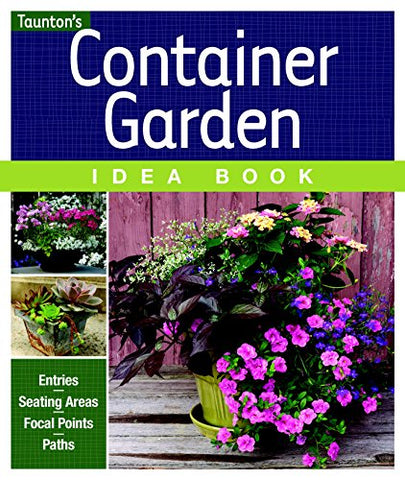 Container Garden Idea Book: Entries * Driveways * Pathways * Gardens (Taunton Home Idea Books)