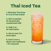 """Thai Iced Tea"" 1. Dissolve Tea Drop in 2 oz of hot water, 2. Stir in packet of sweetened condensed milk, 3. Add 2 oz of cold water, 4. Serve over ice and enjoy!, 5. Don't worry about the sediment - it's all natural!"