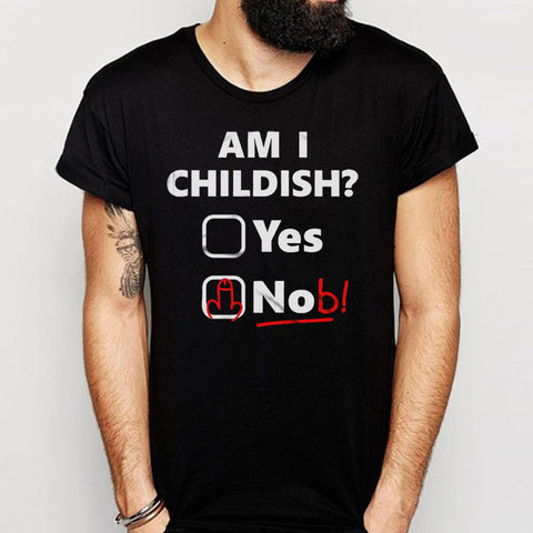 Am I Childish Yes Or Nob Men'S T Shirt