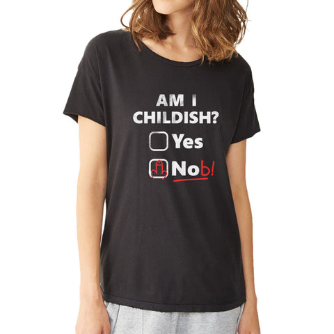 Am I Childish Yes Or Nob Women'S T Shirt