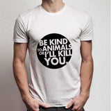 Be Kind To Animals Or I Will Kill You Men'S T Shirt