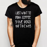 I Want To Drink Coffee Save Dogs And Take A Nap Men'S T Shirt