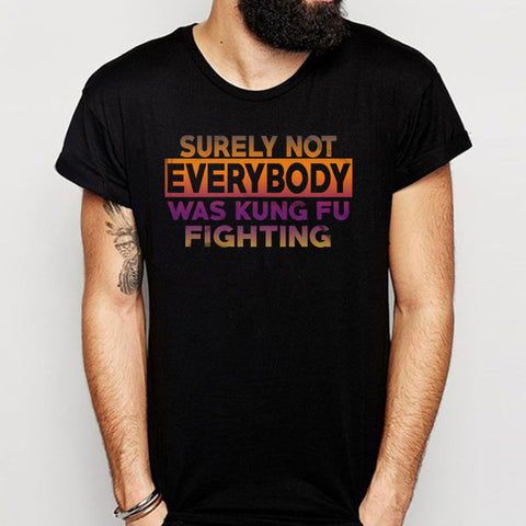 Surely Not Everybody Was Kung Fu Fighting Men'S T Shirt