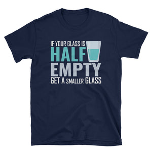 If Your Glass is Half Empty Get A Smaller Glass Short-Sleeve T-Shirt