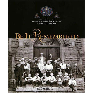 Be It Remembered: The Story of Trinity Episcopal Church on Capitol Square
