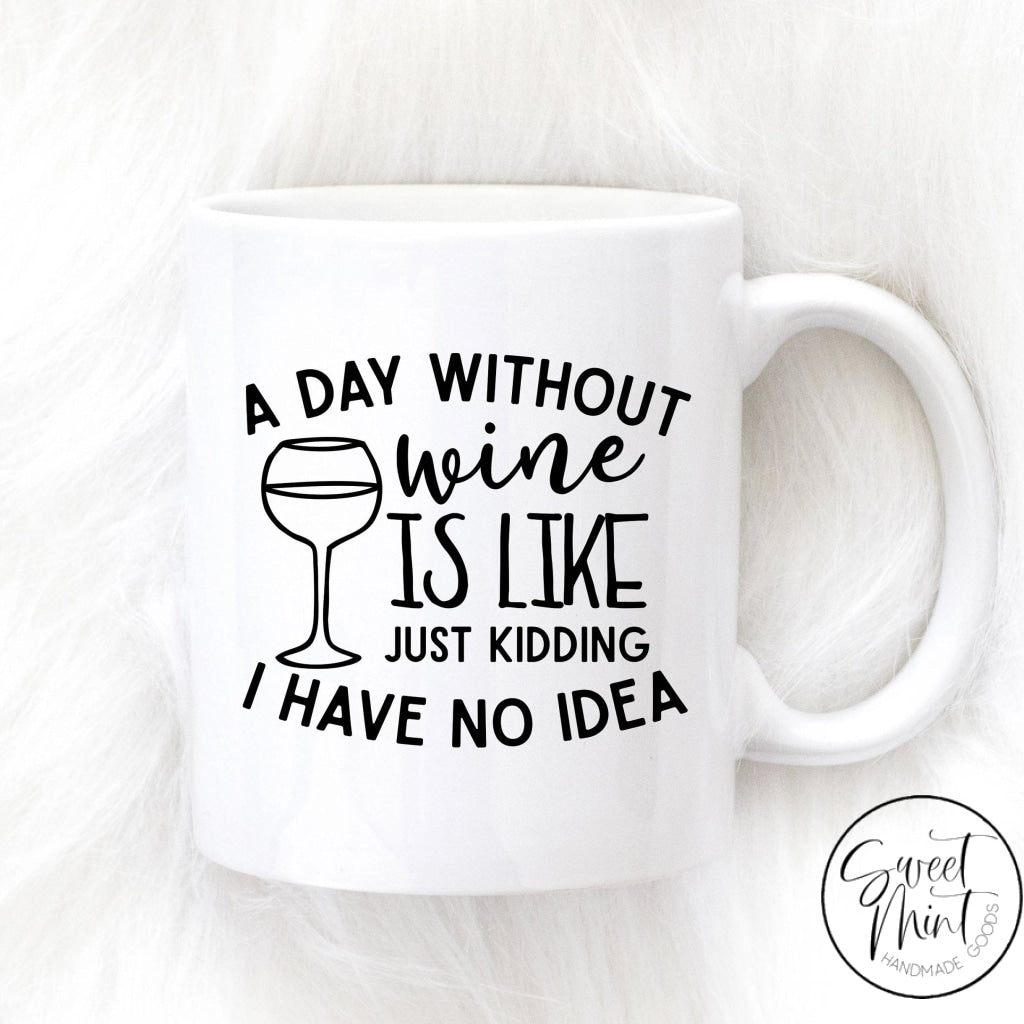A Day Without Wine Is Like Just Kidding I Have No Idea Mug