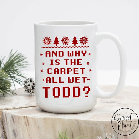 And Why Is The Carpet All Wet Todd Christmas Mug