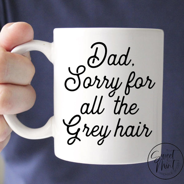 Dad Sorry For All The Grey Hair Mug - Funny