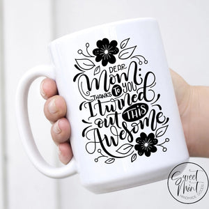 Dear Mom Thanks To You I Turned Out This Awesome - Mothers Day Gift For Mug