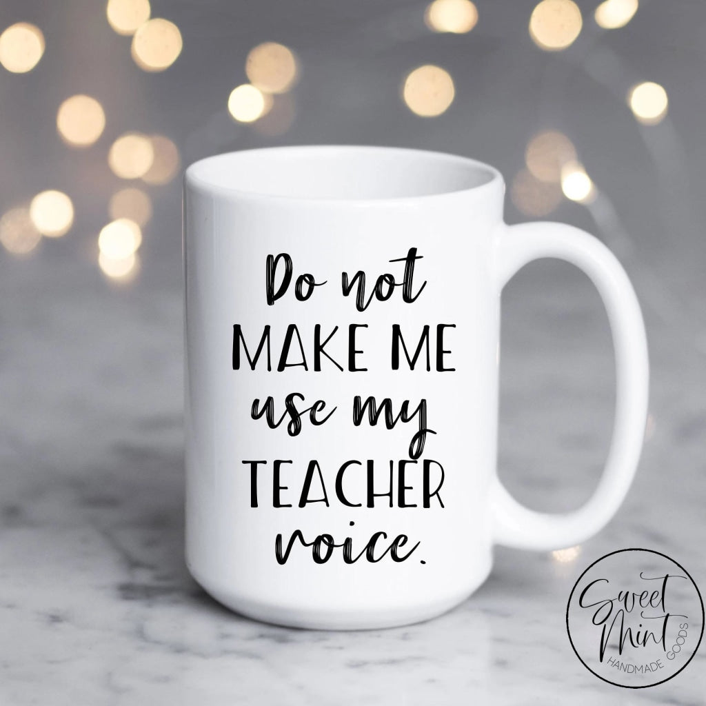 Do Not Make Me Use My Teacher Voice Mug