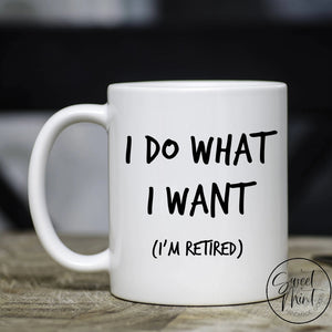 I Do What Want (Im Retired) Mug - Retirement Gift