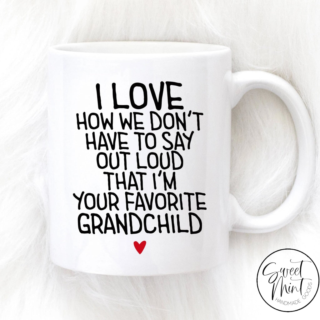 I Love How We Dont Have To Say Out Loud That Im Your Favorite Grandchild Mug