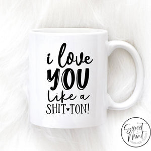 I Love You Like A Shit Ton Mug - Valentines Day / Anniversary Gift