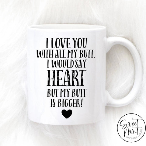 I Love You With All My Butt Would Say Heart But Is Bigger Mug