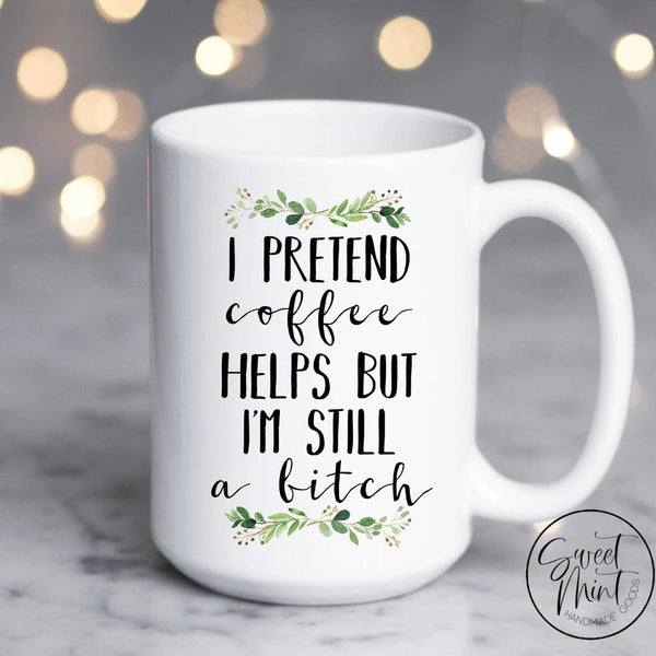I Pretend Coffee Helps But Im Still A Bitch Mug
