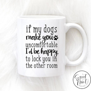 If My Dogs Are Making You Uncomfortable Id Be Happy To Lock In The Other Room Mug