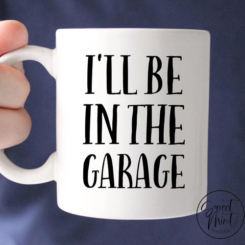 Ill Be In The Garage Mug - Fathers Day Gift For Dad