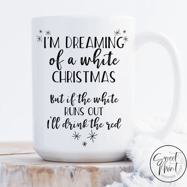 Im Dreaming Of A White Christmas But If The Runs Out Ill Drink Red Mug