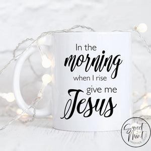 In The Morning When I Rise Give Me Jesus Mug