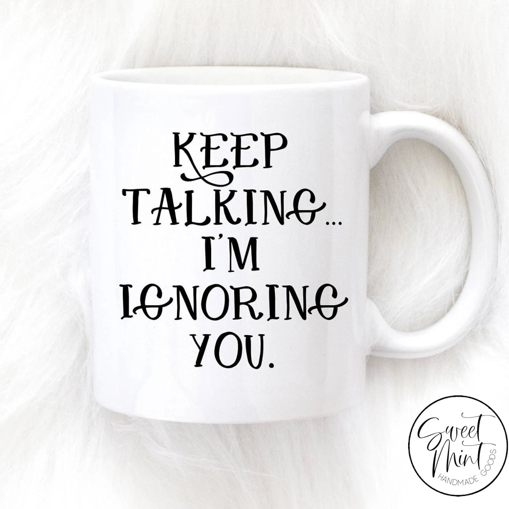Keep Talking Im Ignoring You Mug - Funny