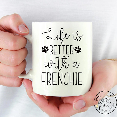 Life Is Better With A Frenchie Mug - French Bulldog