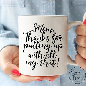 Mom Thanks For Putting Up With All My Shit - Funny Gift / Mothers Day Mug