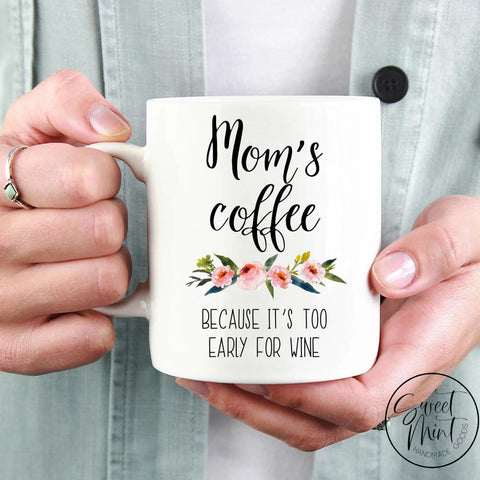 Moms Coffee Because Its Too Early For Wine Mug