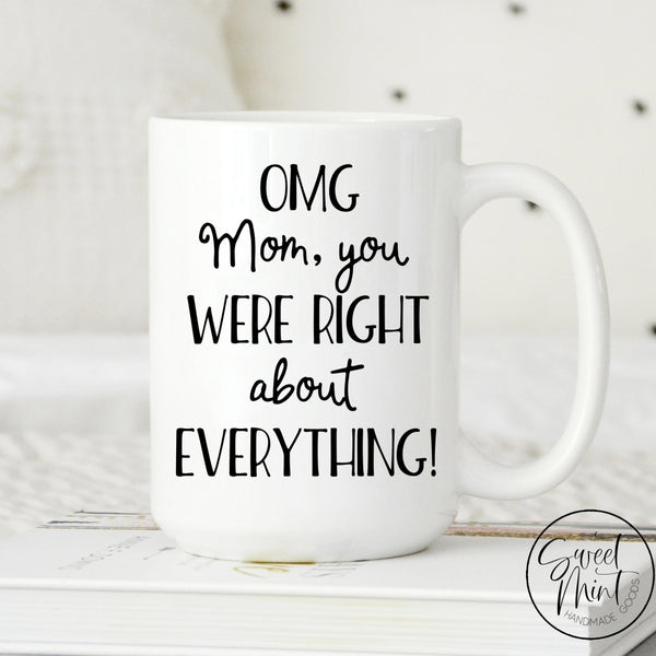 Omg Mom You Were Right About Everything Mug - Funny Mothers Day Mug / Gift For Mom