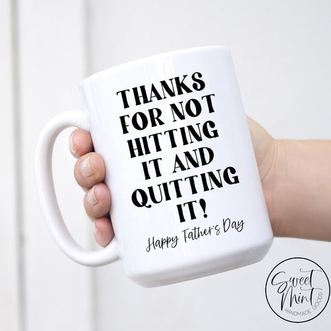 Thanks For Not Hitting It And Quitting Mug Fathers Day
