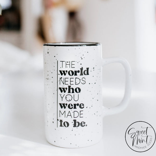 The World Needs Who You Were Made To Be - Tall White Campfire Mug
