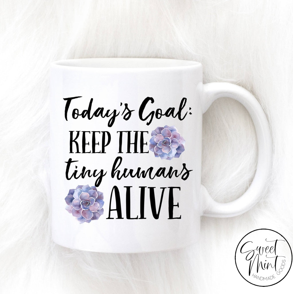 Todays Goal Keep The Tiny Humans Alive Mug