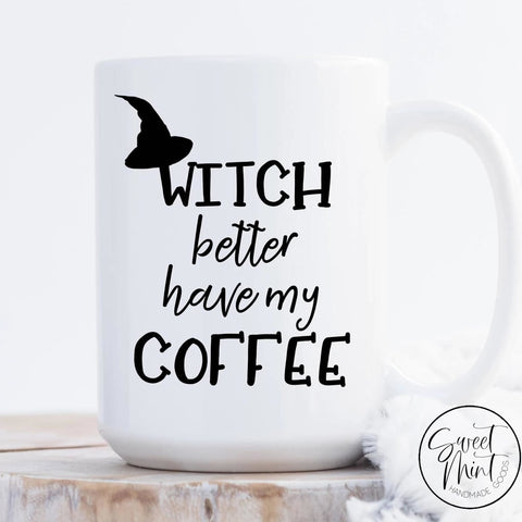 Witch Better Have My Coffee Mug