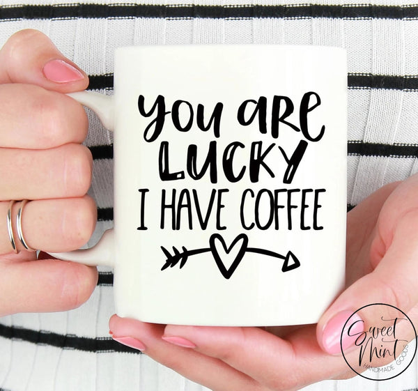 You Are Lucky I Have Coffee Mug