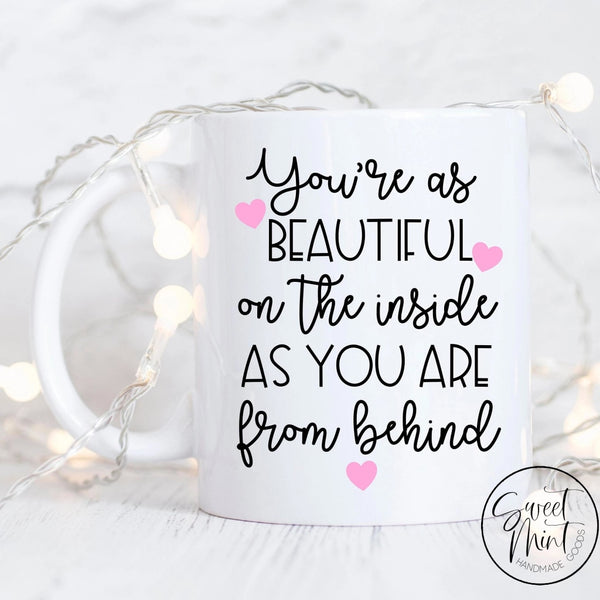 Youre As Beautiful On The Inside You Are From Behind Mug