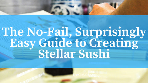 The No-Fail, Surprisingly Easy Guide to Creating Stellar Sushi