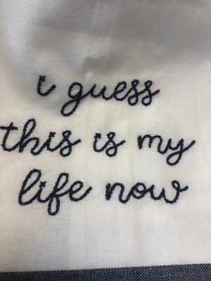I Guess This Is My Life Now-Embroidery Tea Towel