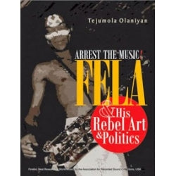 Arrest the Music: Fela and His Rebel Acts and Politics