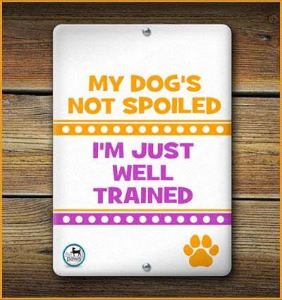 MY DOG'S NOT SPOILED I'M JUST WELL TRAINED PET SIGN