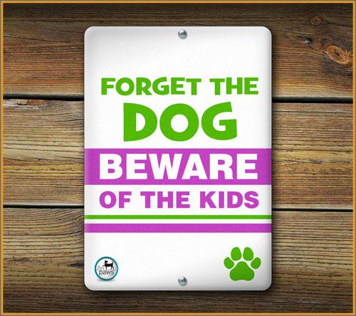FORGET THE DOG BEWARE OF THE KIDS PET SIGN - Aw Paws